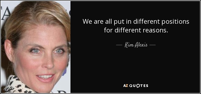 We are all put in different positions for different reasons. - Kim Alexis