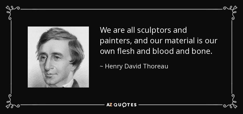 We are all sculptors and painters, and our material is our own flesh and blood and bone. - Henry David Thoreau