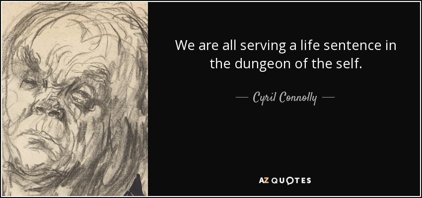 We are all serving a life sentence in the dungeon of the self. - Cyril Connolly