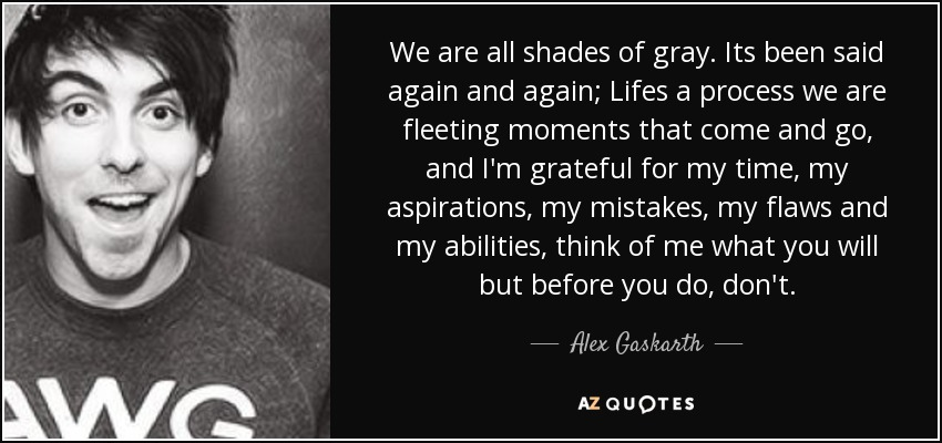 We are all shades of gray. Its been said again and again; Lifes a process we are fleeting moments that come and go, and I'm grateful for my time, my aspirations, my mistakes, my flaws and my abilities, think of me what you will but before you do, don't. - Alex Gaskarth