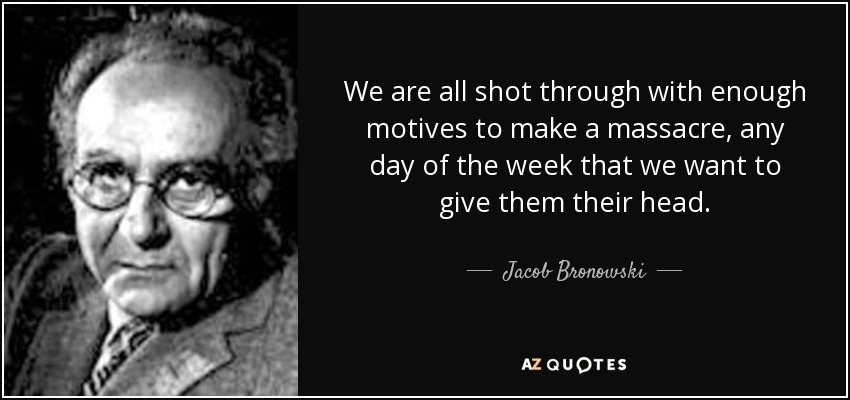 We are all shot through with enough motives to make a massacre, any day of the week that we want to give them their head. - Jacob Bronowski
