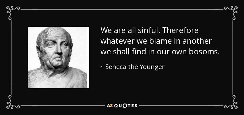 We are all sinful. Therefore whatever we blame in another we shall find in our own bosoms. - Seneca the Younger