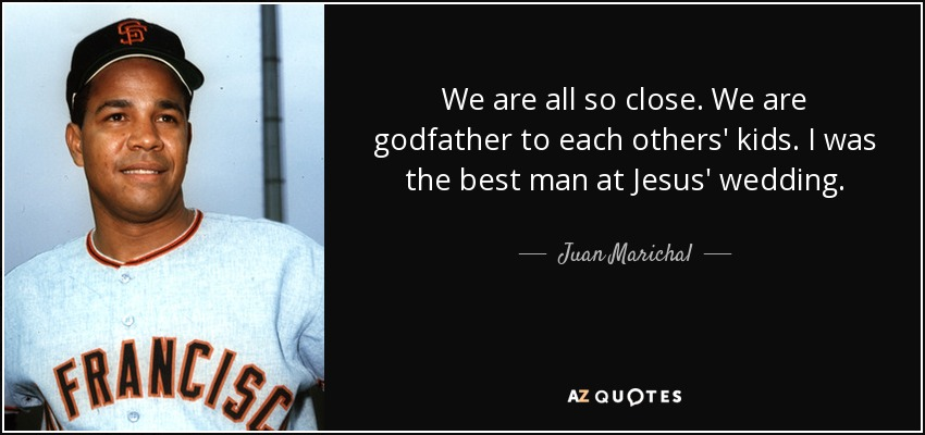 We are all so close. We are godfather to each others' kids. I was the best man at Jesus' wedding. - Juan Marichal