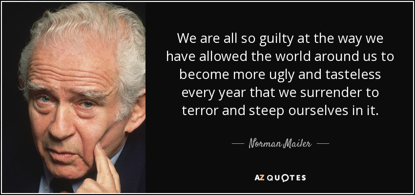 We are all so guilty at the way we have allowed the world around us to become more ugly and tasteless every year that we surrender to terror and steep ourselves in it. - Norman Mailer