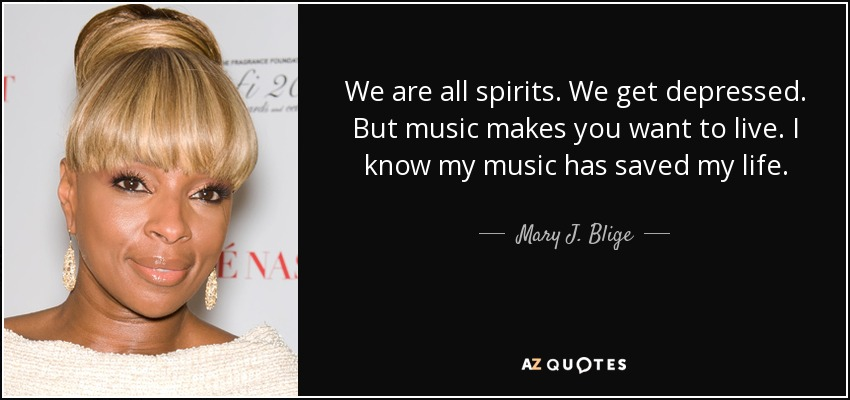 We are all spirits. We get depressed. But music makes you want to live. I know my music has saved my life. - Mary J. Blige