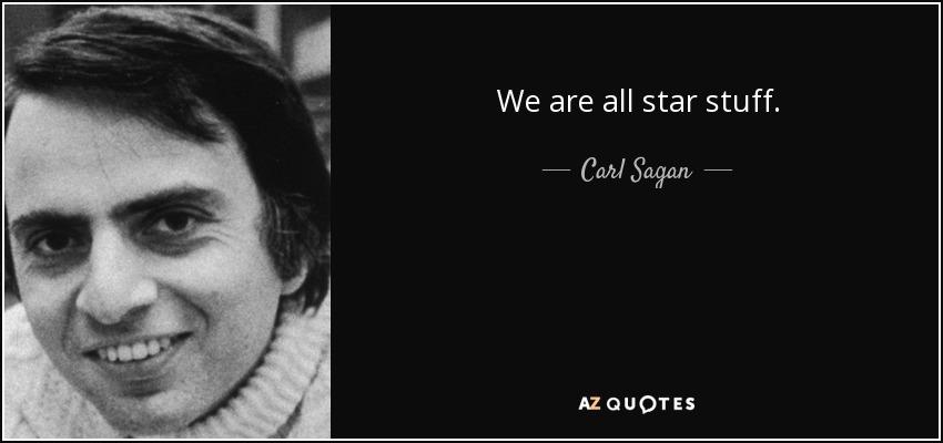 We are all star stuff. - Carl Sagan