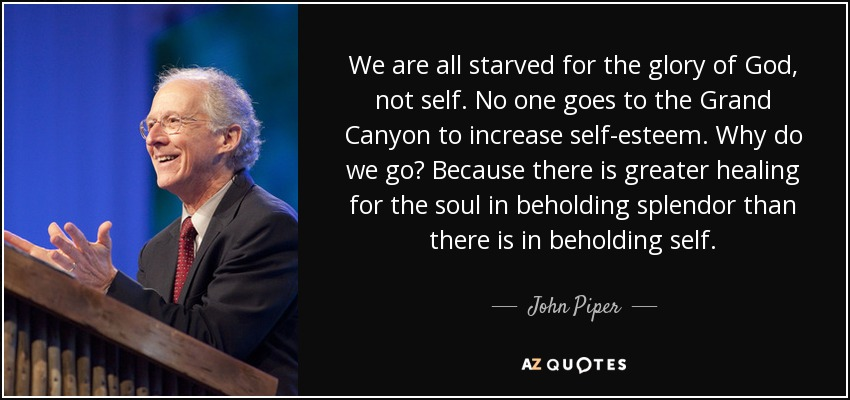 We are all starved for the glory of God, not self. No one goes to the Grand Canyon to increase self-esteem. Why do we go? Because there is greater healing for the soul in beholding splendor than there is in beholding self. - John Piper
