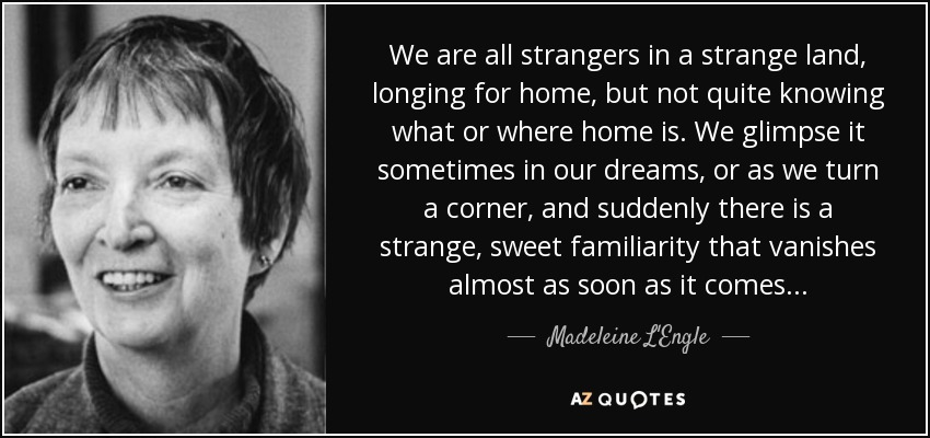 We are all strangers in a strange land, longing for home, but not quite knowing what or where home is. We glimpse it sometimes in our dreams, or as we turn a corner, and suddenly there is a strange, sweet familiarity that vanishes almost as soon as it comes... - Madeleine L'Engle