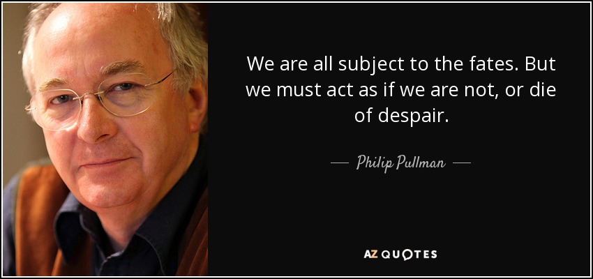We are all subject to the fates. But we must act as if we are not, or die of despair. - Philip Pullman