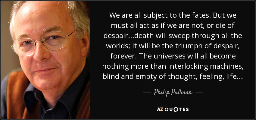 We are all subject to the fates. But we must all act as if we are not, or die of despair...death will sweep through all the worlds; it will be the triumph of despair, forever. The universes will all become nothing more than interlocking machines, blind and empty of thought, feeling, life... - Philip Pullman