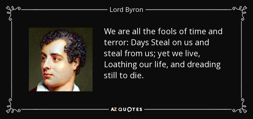 We are all the fools of time and terror: Days Steal on us and steal from us; yet we live, Loathing our life, and dreading still to die. - Lord Byron