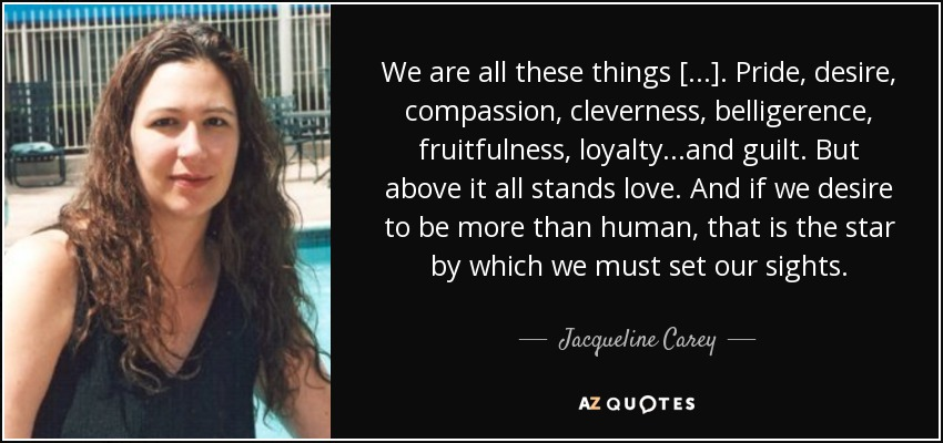 We are all these things [...]. Pride, desire, compassion, cleverness, belligerence, fruitfulness, loyalty...and guilt. But above it all stands love. And if we desire to be more than human, that is the star by which we must set our sights. - Jacqueline Carey