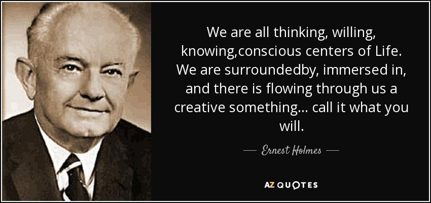 We are all thinking, willing, knowing,conscious centers of Life. We are surroundedby, immersed in, and there is flowing through us a creative something... call it what you will. - Ernest Holmes