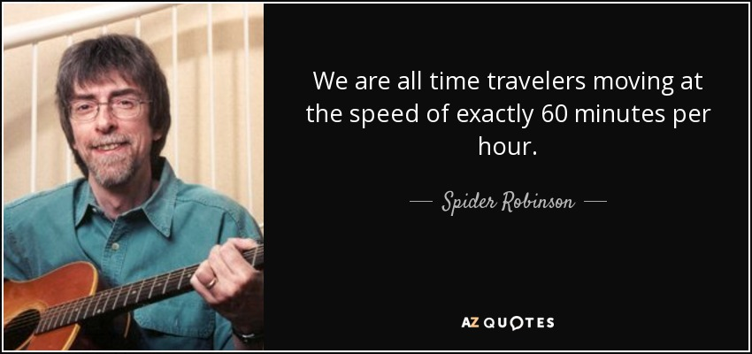 We are all time travelers moving at the speed of exactly 60 minutes per hour. - Spider Robinson