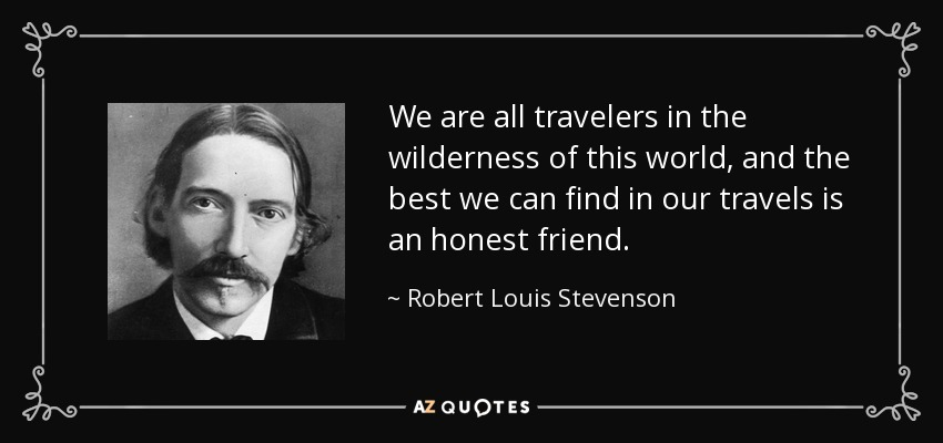 We are all travelers in the wilderness of this world, and the best we can find in our travels is an honest friend. - Robert Louis Stevenson