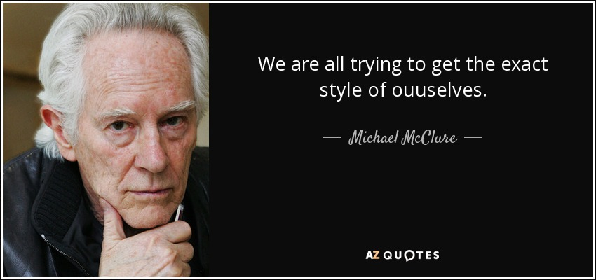 We are all trying to get the exact style of ouuselves. - Michael McClure