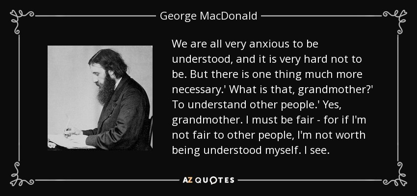 We are all very anxious to be understood, and it is very hard not to be. But there is one thing much more necessary.' What is that, grandmother?' To understand other people.' Yes, grandmother. I must be fair - for if I'm not fair to other people, I'm not worth being understood myself. I see. - George MacDonald
