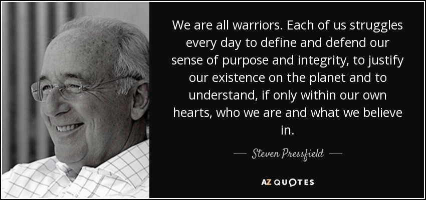 We are all warriors. Each of us struggles every day to define and defend our sense of purpose and integrity, to justify our existence on the planet and to understand, if only within our own hearts, who we are and what we believe in. - Steven Pressfield