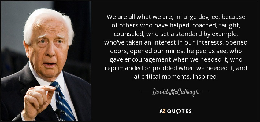 We are all what we are, in large degree, because of others who have helped, coached, taught, counseled, who set a standard by example, who've taken an interest in our interests, opened doors, opened our minds, helped us see, who gave encouragement when we needed it, who reprimanded or prodded when we needed it, and at critical moments, inspired. - David McCullough