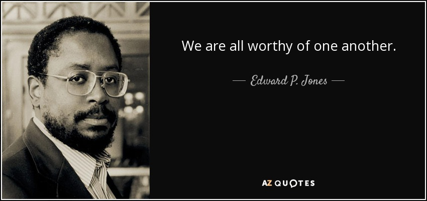 We are all worthy of one another. - Edward P. Jones