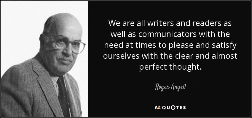 We are all writers and readers as well as communicators with the need at times to please and satisfy ourselves with the clear and almost perfect thought. - Roger Angell