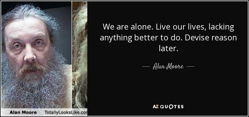 We are alone. Live our lives, lacking anything better to do. Devise reason later. - Alan Moore