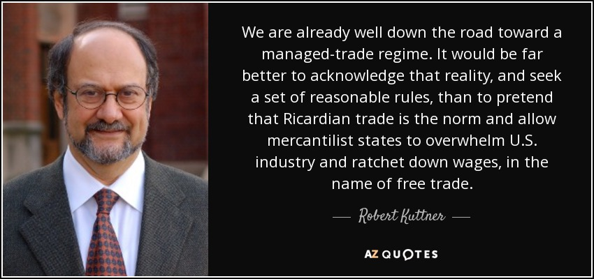 We are already well down the road toward a managed-trade regime. It would be far better to acknowledge that reality, and seek a set of reasonable rules, than to pretend that Ricardian trade is the norm and allow mercantilist states to overwhelm U.S. industry and ratchet down wages, in the name of free trade. - Robert Kuttner