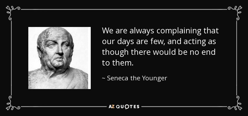 We are always complaining that our days are few, and acting as though there would be no end to them. - Seneca the Younger
