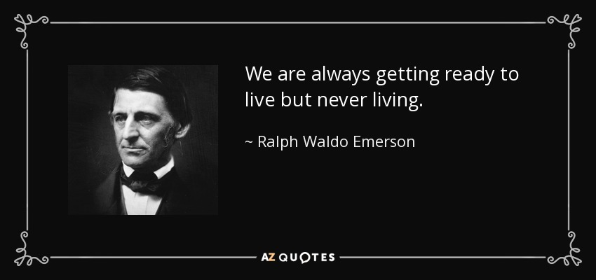 We are always getting ready to live but never living. - Ralph Waldo Emerson