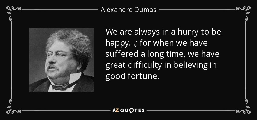 We are always in a hurry to be happy...; for when we have suffered a long time, we have great difficulty in believing in good fortune. - Alexandre Dumas
