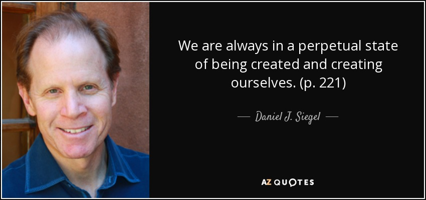 We are always in a perpetual state of being created and creating ourselves. (p. 221) - Daniel J. Siegel