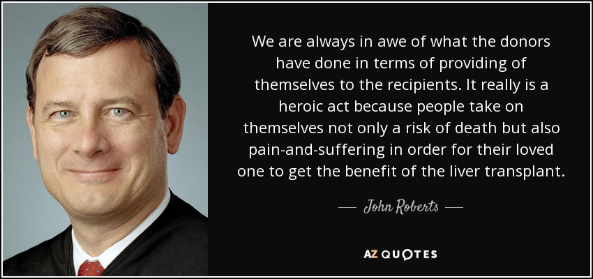 We are always in awe of what the donors have done in terms of providing of themselves to the recipients. It really is a heroic act because people take on themselves not only a risk of death but also pain-and-suffering in order for their loved one to get the benefit of the liver transplant. - John Roberts