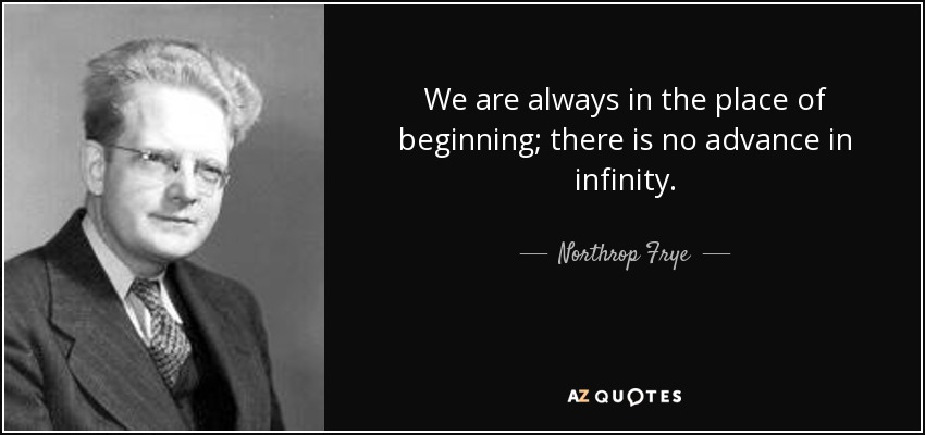 We are always in the place of beginning; there is no advance in infinity. - Northrop Frye