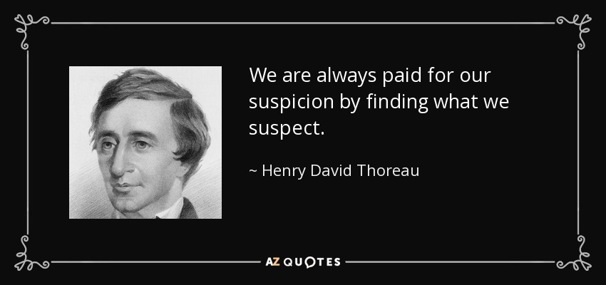 We are always paid for our suspicion by finding what we suspect. - Henry David Thoreau