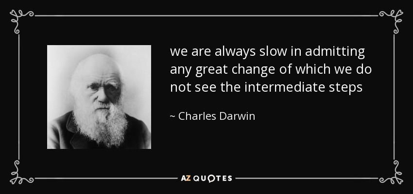 we are always slow in admitting any great change of which we do not see the intermediate steps - Charles Darwin