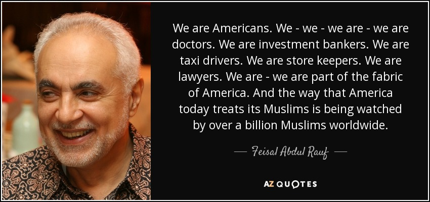 We are Americans. We - we - we are - we are doctors. We are investment bankers. We are taxi drivers. We are store keepers. We are lawyers. We are - we are part of the fabric of America. And the way that America today treats its Muslims is being watched by over a billion Muslims worldwide. - Feisal Abdul Rauf
