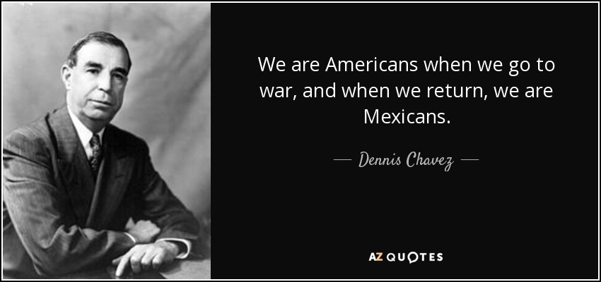 We are Americans when we go to war, and when we return, we are Mexicans. - Dennis Chavez