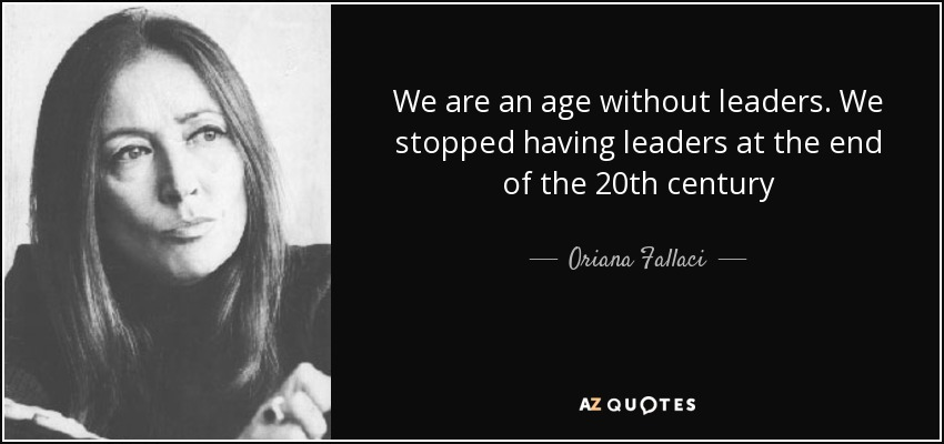 We are an age without leaders. We stopped having leaders at the end of the 20th century - Oriana Fallaci