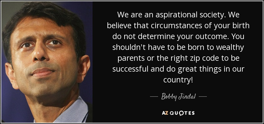We are an aspirational society. We believe that circumstances of your birth do not determine your outcome. You shouldn't have to be born to wealthy parents or the right zip code to be successful and do great things in our country! - Bobby Jindal