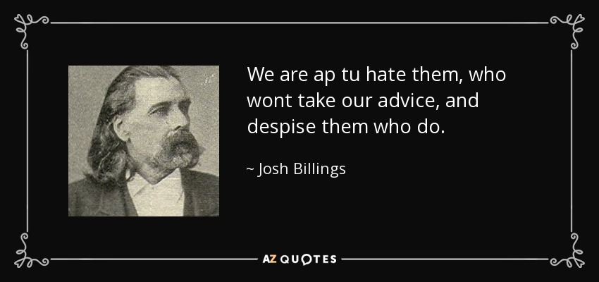 We are ap tu hate them, who wont take our advice, and despise them who do. - Josh Billings