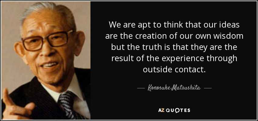 We are apt to think that our ideas are the creation of our own wisdom but the truth is that they are the result of the experience through outside contact. - Konosuke Matsushita