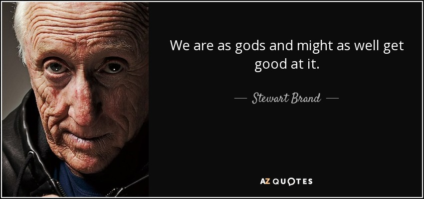 We are as gods and might as well get good at it. - Stewart Brand
