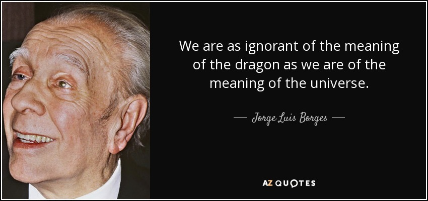 Jorge Luis Borges quote: We are as ignorant of the meaning of the