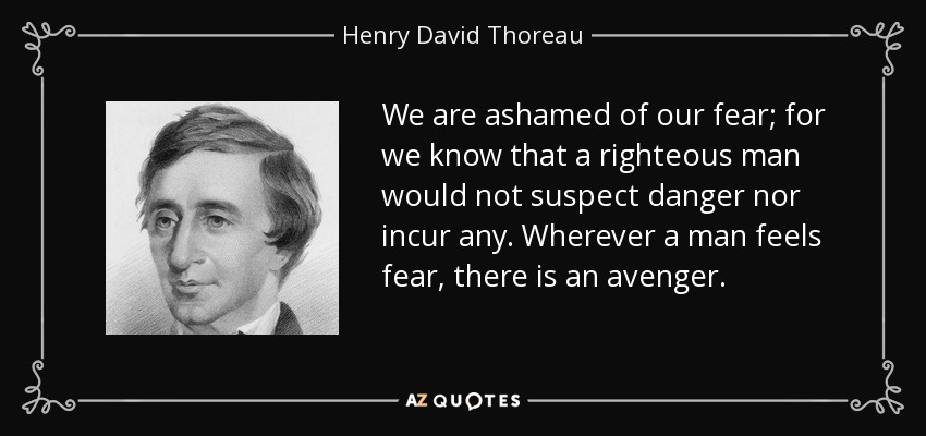 We are ashamed of our fear; for we know that a righteous man would not suspect danger nor incur any. Wherever a man feels fear, there is an avenger. - Henry David Thoreau