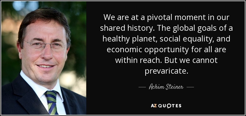 We are at a pivotal moment in our shared history. The global goals of a healthy planet, social equality, and economic opportunity for all are within reach. But we cannot prevaricate. - Achim Steiner