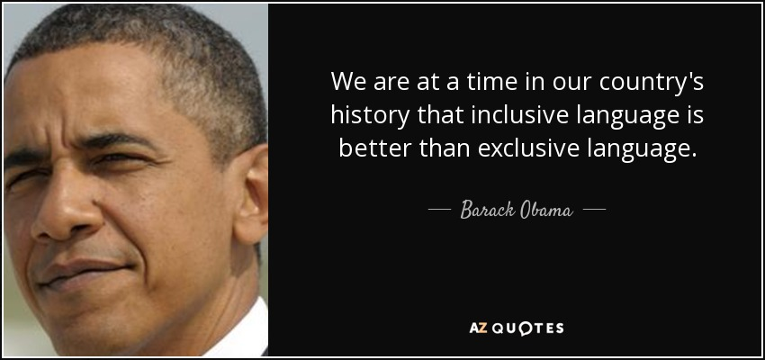We are at a time in our country's history that inclusive language is better than exclusive language. - Barack Obama