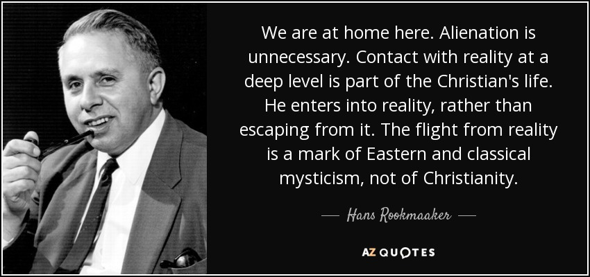 We are at home here. Alienation is unnecessary. Contact with reality at a deep level is part of the Christian's life. He enters into reality, rather than escaping from it. The flight from reality is a mark of Eastern and classical mysticism, not of Christianity. - Hans Rookmaaker