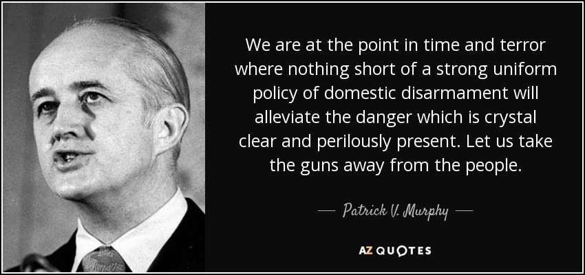 We are at the point in time and terror where nothing short of a strong uniform policy of domestic disarmament will alleviate the danger which is crystal clear and perilously present. Let us take the guns away from the people. - Patrick V. Murphy