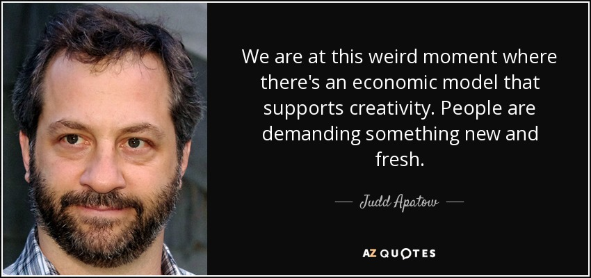 We are at this weird moment where there's an economic model that supports creativity. People are demanding something new and fresh. - Judd Apatow