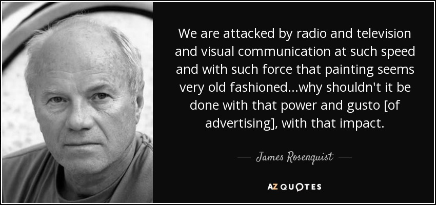 We are attacked by radio and television and visual communication at such speed and with such force that painting seems very old fashioned ...why shouldn't it be done with that power and gusto [of advertising], with that impact. - James Rosenquist